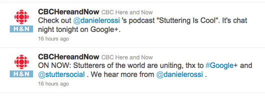 "Tweets from @cbchereandnow: Check out @danielerossi 's podcast ""Stuttering Is Cool"". It's chat night tonight on Google+; ON NOW: Stutterers of the world are uniting, thx to #Google+ and @stuttersocial . We hear more from @danielerossi."