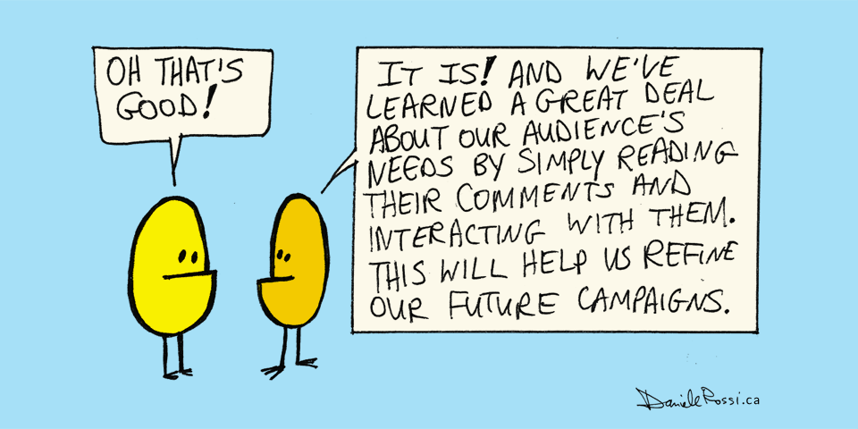 A cartoon of a yellow alien saying Oh that's good! An orange alien replies It is! And we've learned a great deal about our audience's needs by simply reading their comments and interacting with them. This will help us refine our future campaigns.